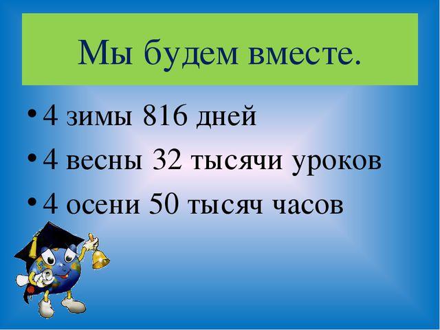 Мы будем вместе. 4 зимы 816 дней 4 весны 32 тысячи уроков 4 осени 50 тысяч ча...