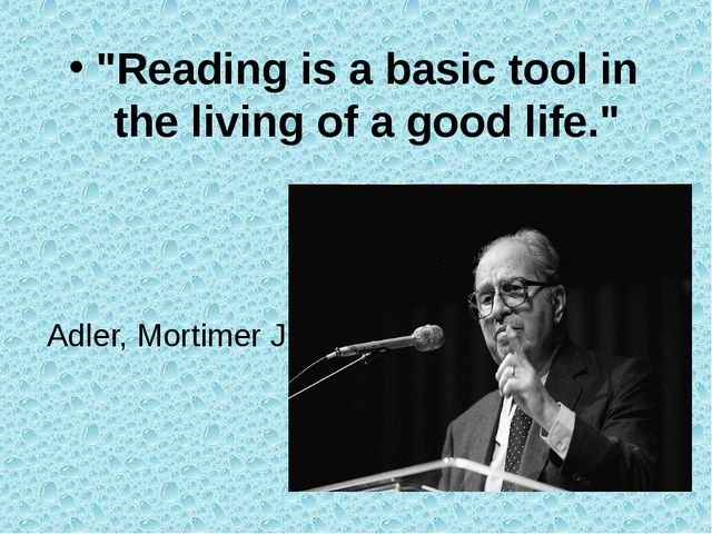 """Reading is a basic tool in the living of a good life."" Adler, Mortimer J."