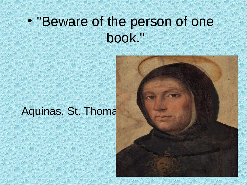 """Beware of the person of one book."" Aquinas, St. Thomas"