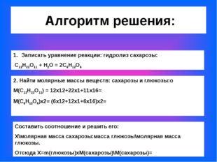 Алгоритм решения: Записать уравнение реакции: гидролиз сахарозы: С12Н22О11 +