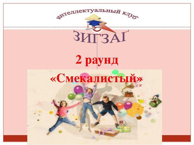 Сизых Лариса Сергеевна 2 раунд «Смекалистый»