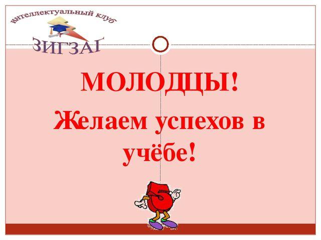 МОЛОДЦЫ! Желаем успехов в учёбе! Сизых Лариса Сергеевна