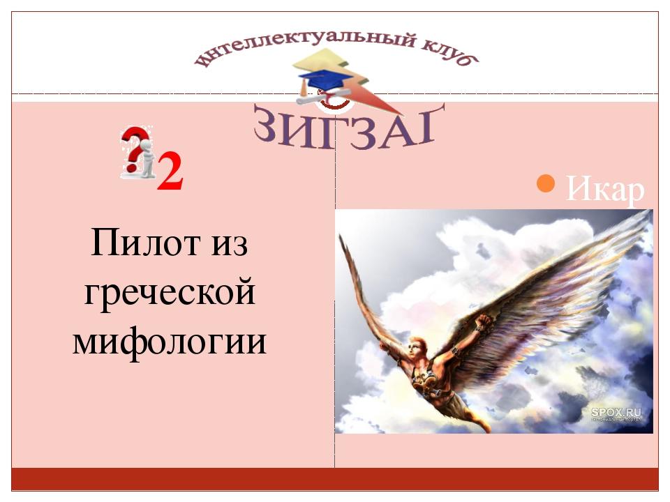 2 Пилот из греческой мифологии Сизых Лариса Сергеевна Икар