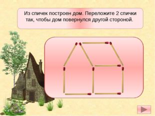 Из спичек построен дом. Переложите 2 спички так, чтобы дом повернулся другой