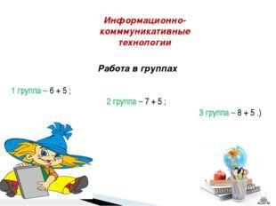 Работа в группах 1 группа – 6 + 5 ; 2 группа – 7 + 5 ; 3 группа – 8 + 5 .)