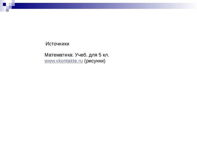 Математика: Учеб. для 5 кл. www.vkontakte.ru (рисунки) Источники