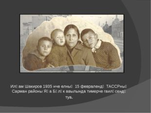 Илһам Шакиров 1935 нче елның 15 февралендә ТАССРның Сарман районы Яңа Бүләк