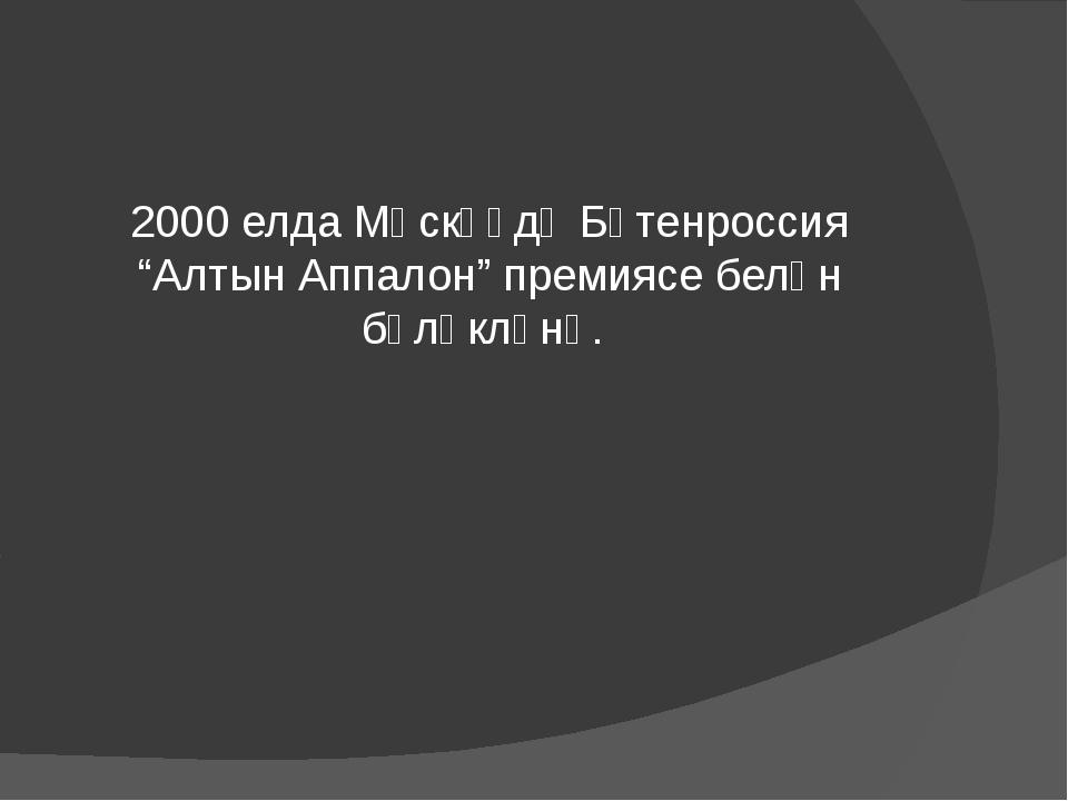 """2000 елда Мәскәүдә Бөтенроссия """"Алтын Аппалон"""" премиясе белән бүләкләнә."""