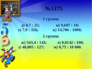 №1375 1 группа д) 0,7: 25; и) 9,607: 10;  е) 7,9: 316;