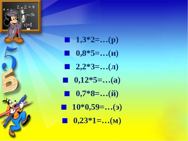 1,3*2=…(р) 0,8*5=…(и) 2,2*3=…(л) 0,12*5=…(а) 0,7*8=…(й) 10*0,59=…(э) 0,23*1=…...