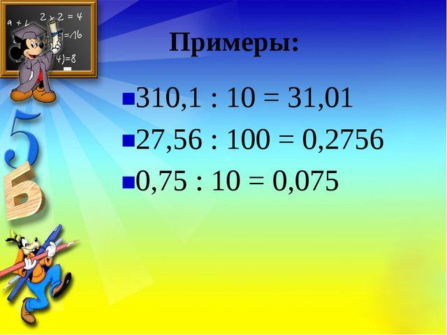 Примеры: 310,1 : 10 = 31,01 27,56 : 100 = 0,2756 0,75 : 10 = 0,075