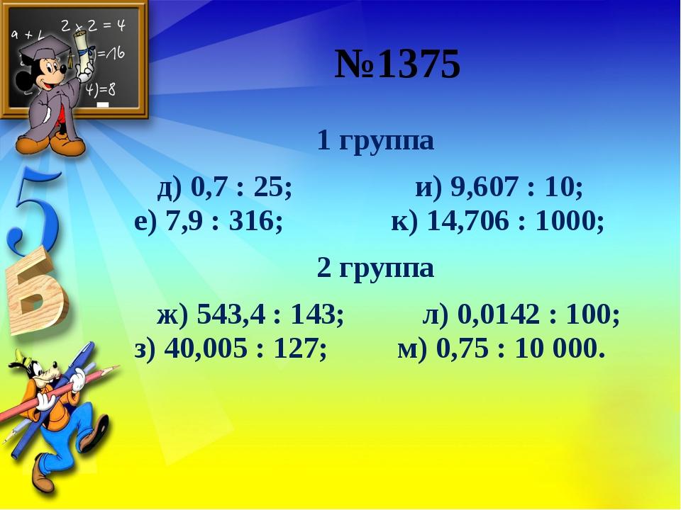 №1375 1 группа д) 0,7: 25; и) 9,607: 10;  е) 7,9: 316;...