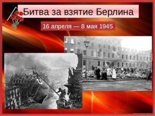 Битва за взятие Берлина 16 апреля— 8 мая 1945