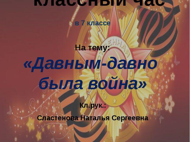 в 7 классе На тему: «Давным-давно была война» Кл.рук.: Сластенова Наталья Се...