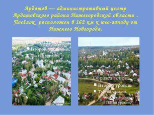 Ардатов— административный центр Ардатовского района Нижегородской области .