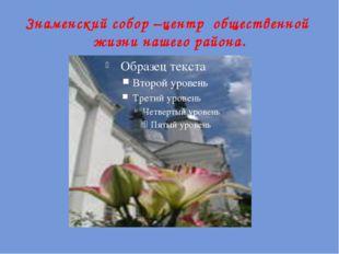 Знаменский собор –центр общественной жизни нашего района.