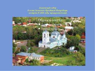 Знаменский собор в честь Знамения Пресвятой Богородицы, построен в 1802 году,
