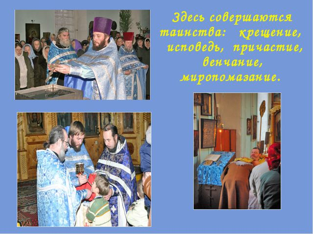 Здесь совершаются таинства: крещение, исповедь, причастие, венчание, миропома...
