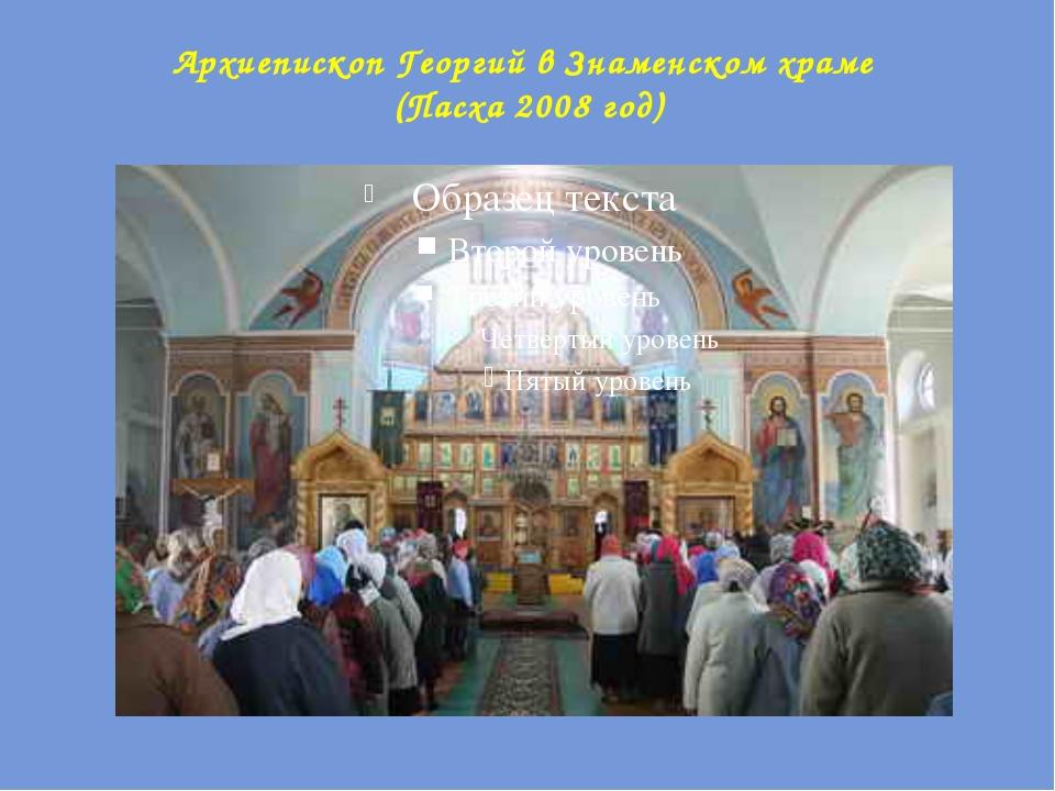 Архиепископ Георгий в Знаменском храме (Пасха 2008 год)