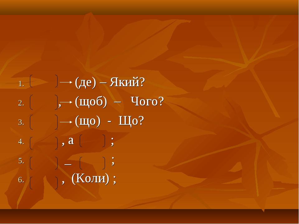 (де) – Який? , (щоб) – Чого? (що) - Що? , а ; _ ; , (Коли) ;