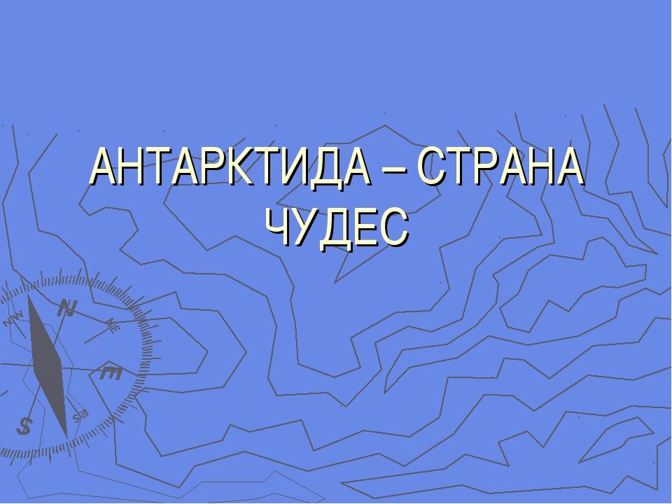 АНТАРКТИДА – СТРАНА ЧУДЕС