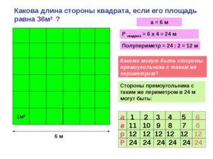 Какова длина стороны квадрата, если его площадь равна 36м2 ? 1м2 а = 6 м Р кв