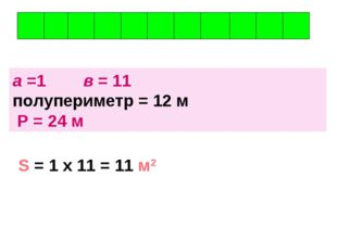 а =1 в = 11 полупериметр = 12 м Р = 24 м S = 1 х 11 = 11 м2
