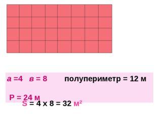 а =4 в = 8 полупериметр = 12 м Р = 24 м S = 4 х 8 = 32 м2