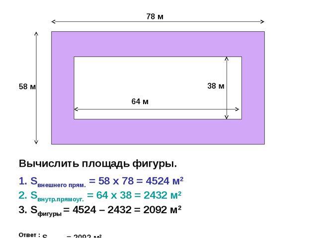58 м 78 м 64 м 38 м Вычислить площадь фигуры. 1. Sвнешнего прям. = 58 х 78 =...