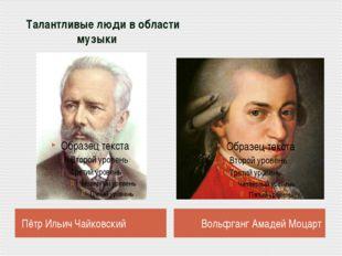 Талантливые люди в области музыки Пётр Ильич Чайковский Вольфганг Амадей Моц