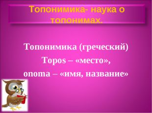 Топонимика (греческий) Topos – «место», onоma – «имя, название»
