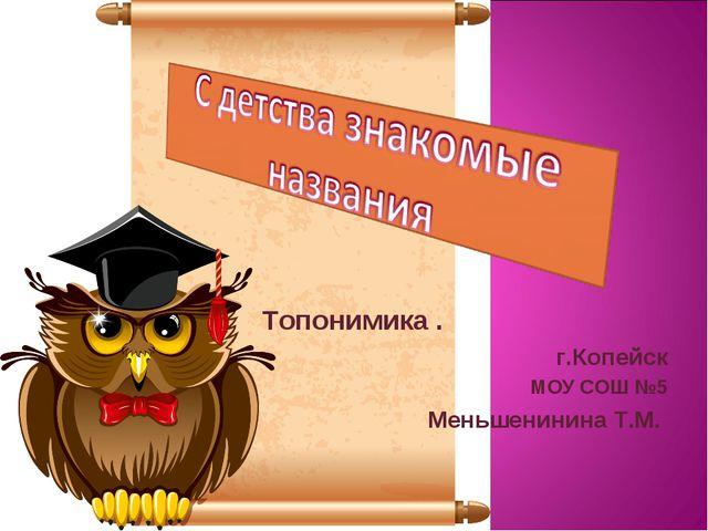 Топонимика . г.Копейск МОУ СОШ №5 Меньшенинина Т.М.