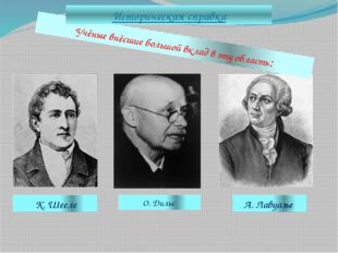 Учёные внёсшие большой вклад в эту область: К. Шееле А. Лавуазье Историческая