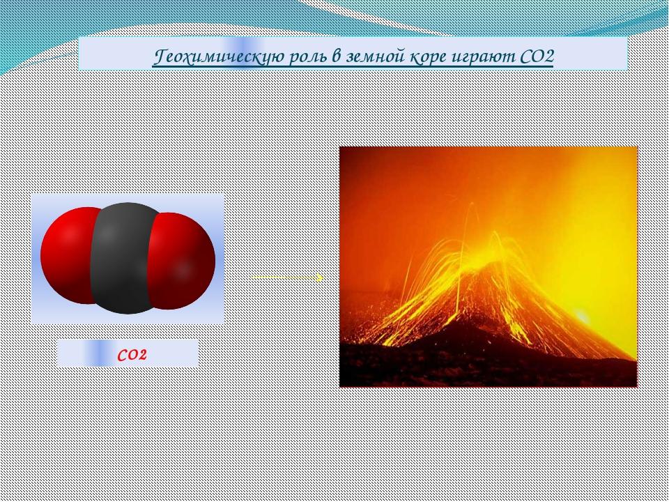СО2 Геохимическую роль в земной коре играют CO2