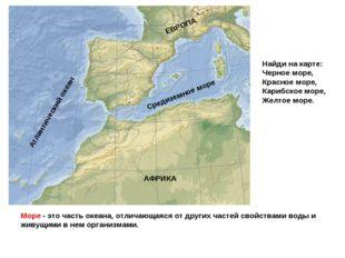 Море - это часть океана, отличающаяся от других частей свойствами воды и живу