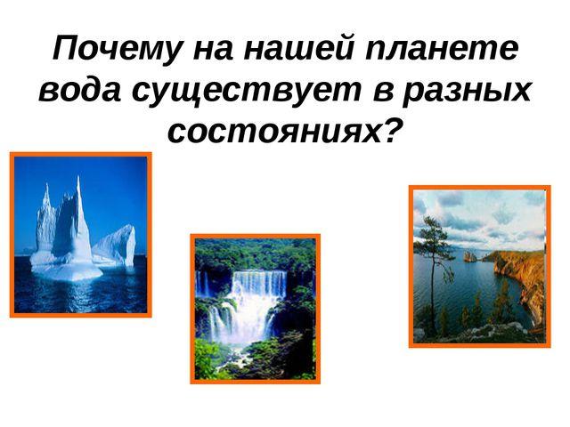 Почему на нашей планете вода существует в разных состояниях?