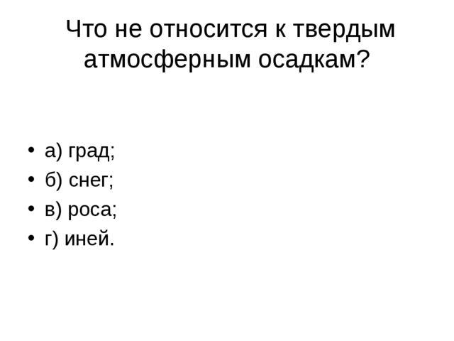 Что не относится к твердым атмосферным осадкам? а) град; б) снег; в) роса; г...