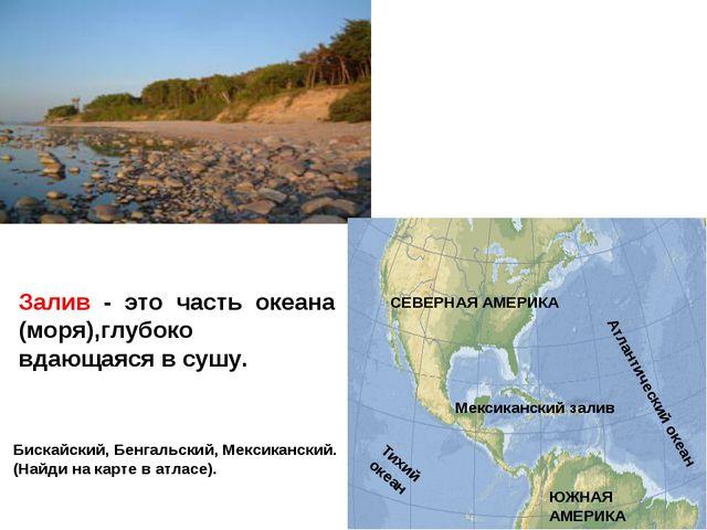 Залив - это часть океана (моря),глубоко вдающаяся в сушу. Бискайский, Бенгаль...