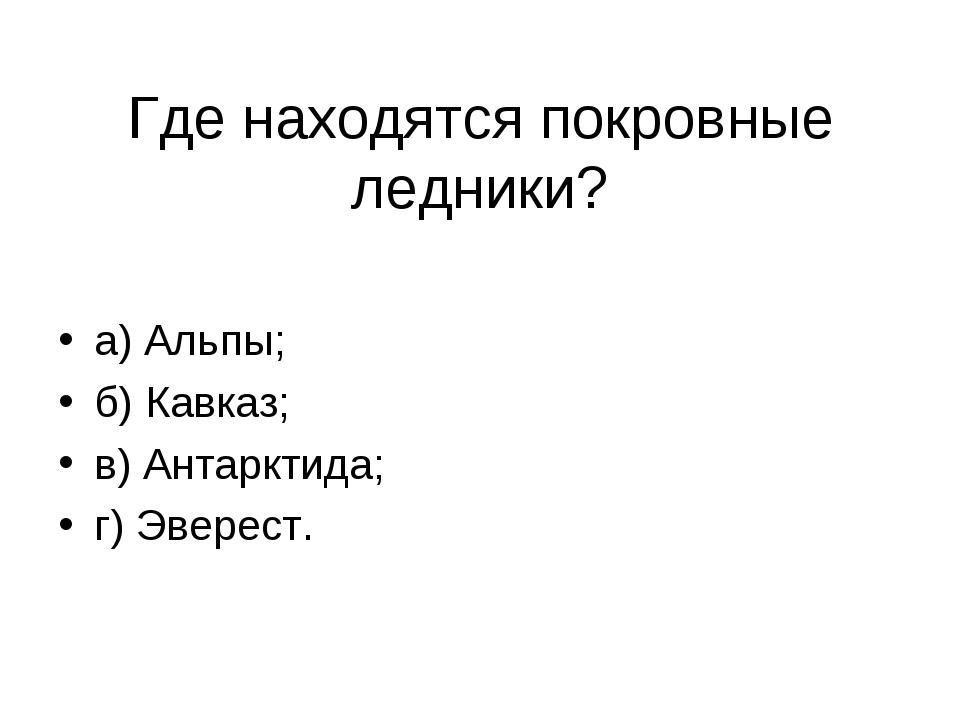 Где находятся покровные ледники? а) Альпы; б) Кавказ; в) Антарктида; г) Эвере...