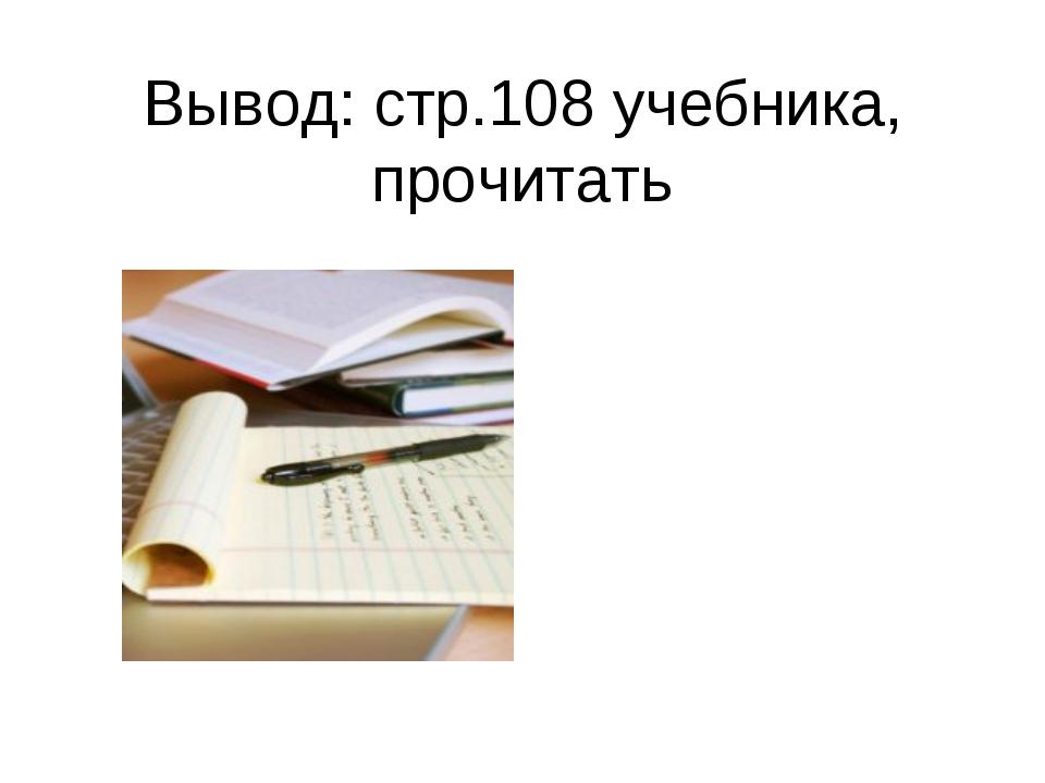 Вывод: стр.108 учебника, прочитать