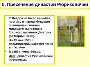 5. Пресечение династии Рюриковичей У Фёдора не было сыновей, поэтому в народе
