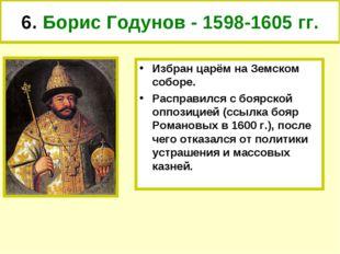 6. Борис Годунов - 1598-1605 гг. Избран царём на Земском соборе. Расправился