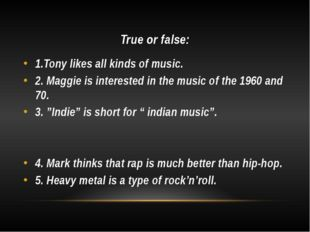 True or false: 1.Tony likes all kinds of music. 2. Maggie is interested in th