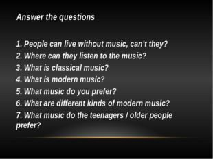 Answer the questions 1. People can live without music, can't they? 2. Where c