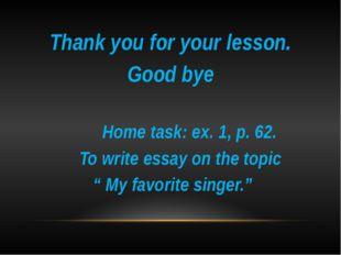 Thank you for your lesson. Good bye Home task: ex. 1, p. 62. To write essay