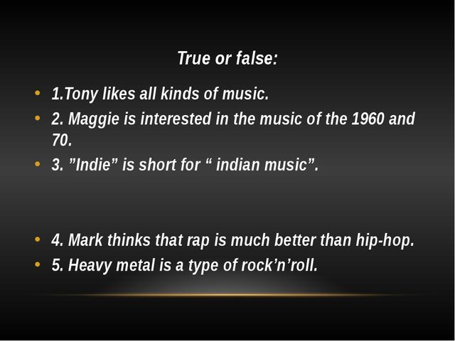 True or false: 1.Tony likes all kinds of music. 2. Maggie is interested in th...
