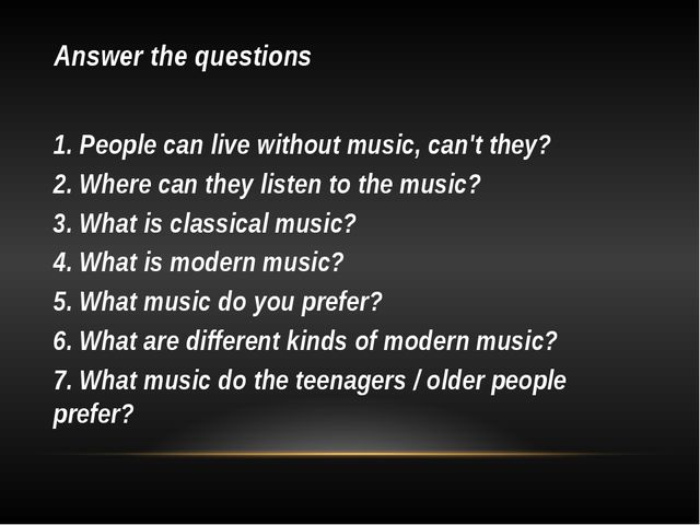 Answer the questions 1. People can live without music, can't they? 2. Where c...