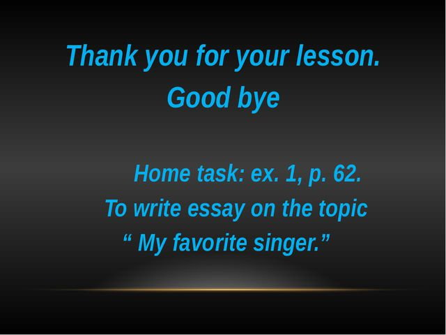 Thank you for your lesson. Good bye Home task: ex. 1, p. 62. To write essay...