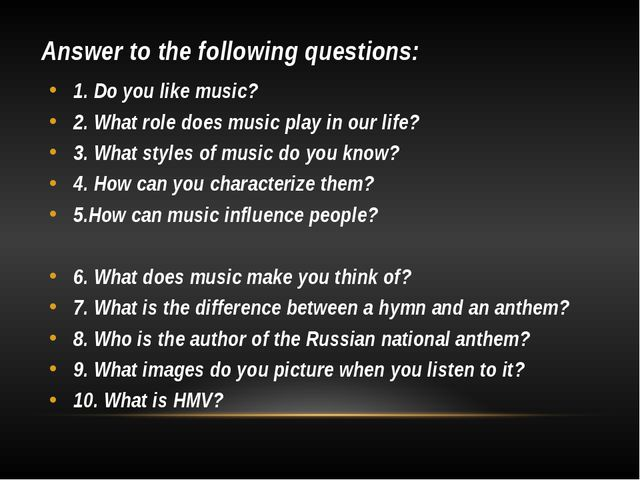 Answer to the following questions: 1. Do you like music? 2. What role does mu...