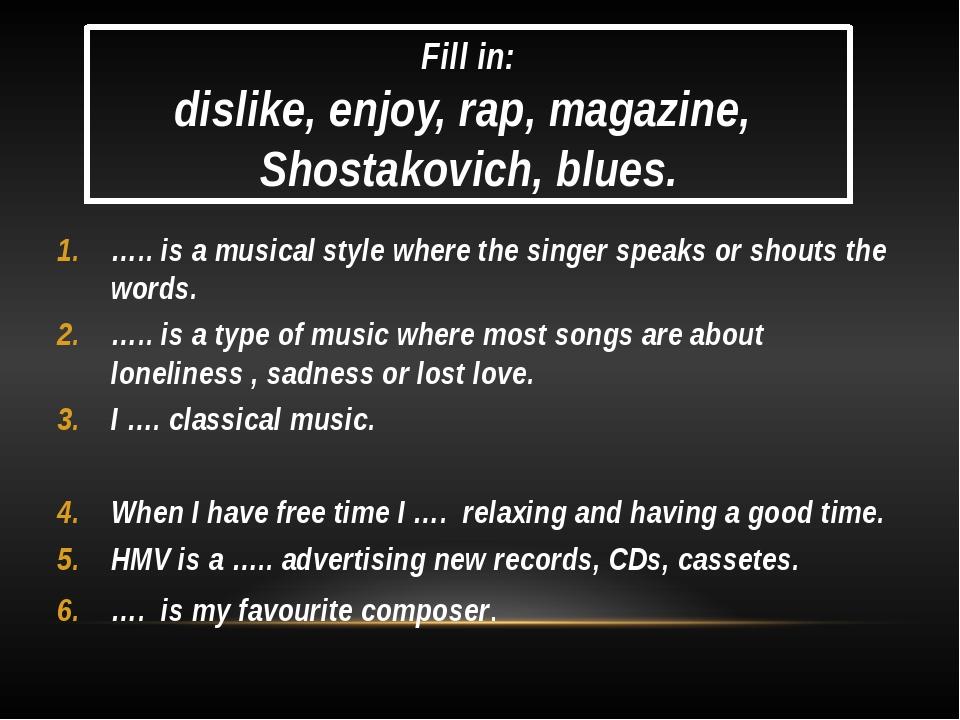 Fill in: dislike, enjoy, rap, magazine, Shostakovich, blues. ….. is a musical...